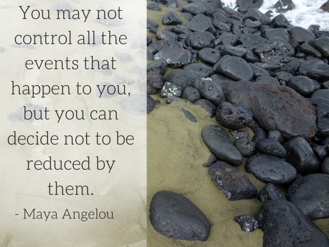 you-may-not-control-all-the-events-that-happen-to-you-but-you-can-decide-not-to-be-reduced-by-them-maya-angelou